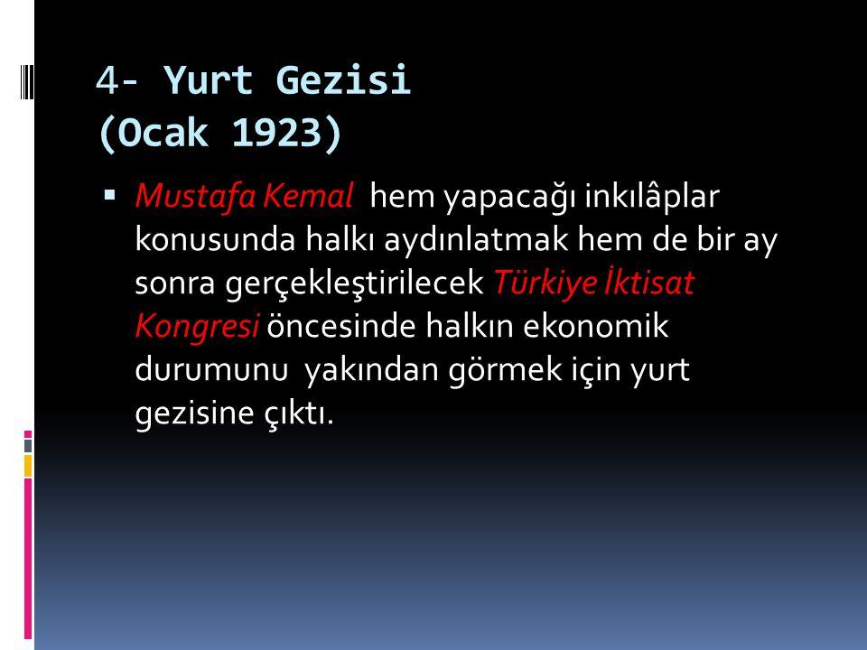 4- Yurt Gezisi (Ocak 1923)  Mustafa Kemal hem yapacağı inkılâplar konusunda halkı aydınlatmak hem de bir ay sonra gerçekleştirilecek Türkiye İktisat