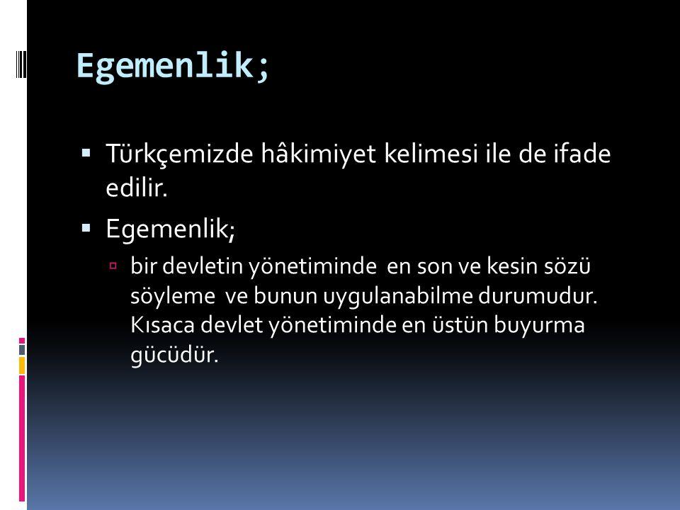 Egemenlik;  Türkçemizde hâkimiyet kelimesi ile de ifade edilir.  Egemenlik;  bir devletin yönetiminde en son ve kesin sözü söyleme ve bunun uygulan