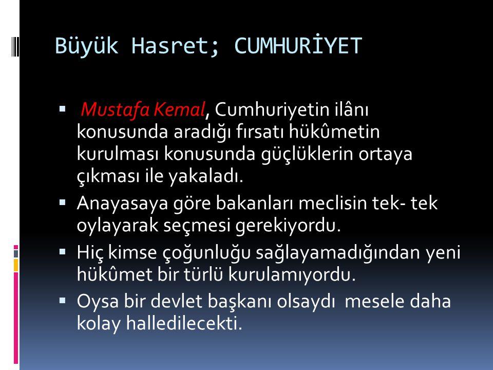 Büyük Hasret; CUMHURİYET  Mustafa Kemal, Cumhuriyetin ilânı konusunda aradığı fırsatı hükûmetin kurulması konusunda güçlüklerin ortaya çıkması ile ya