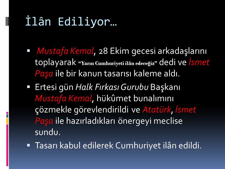 """İlân Ediliyor…  Mustafa Kemal, 28 Ekim gecesi arkadaşlarını toplayarak """"Yarın Cumhuriyeti ilân edece ğ iz"""" dedi ve İsmet Paşa ile bir kanun tasarısı"""