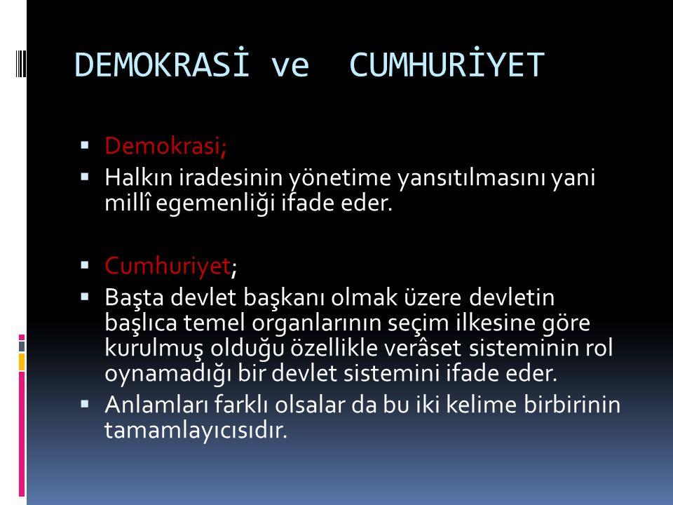 DEMOKRASİ ve CUMHURİYET  Demokrasi;  Halkın iradesinin yönetime yansıtılmasını yani millî egemenliği ifade eder.  Cumhuriyet;  Başta devlet başkan