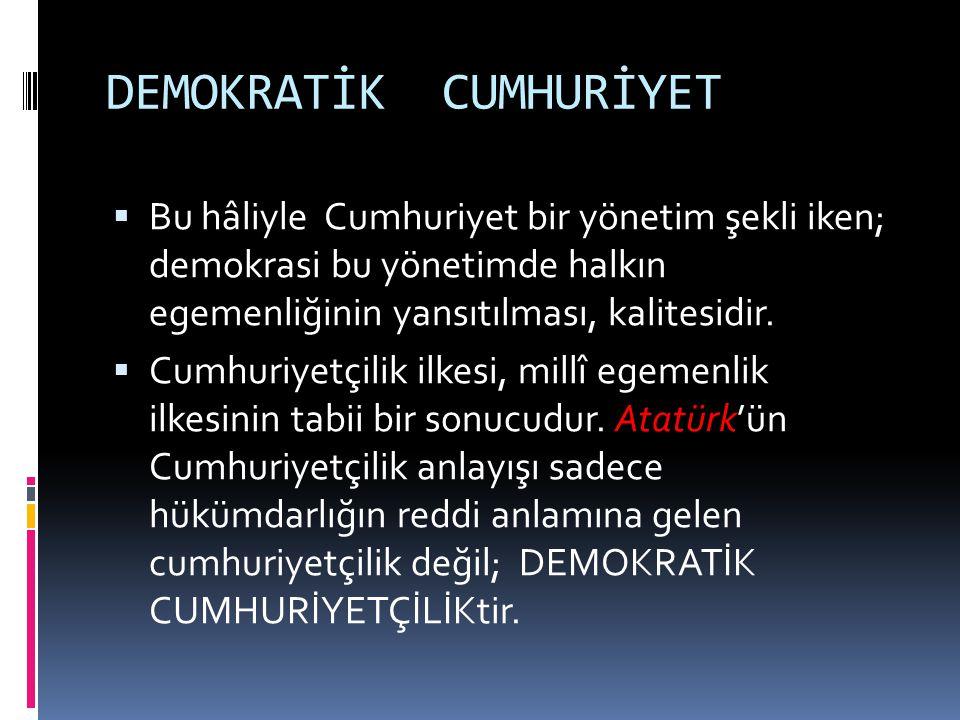 DEMOKRATİK CUMHURİYET  Bu hâliyle Cumhuriyet bir yönetim şekli iken; demokrasi bu yönetimde halkın egemenliğinin yansıtılması, kalitesidir.  Cumhuri