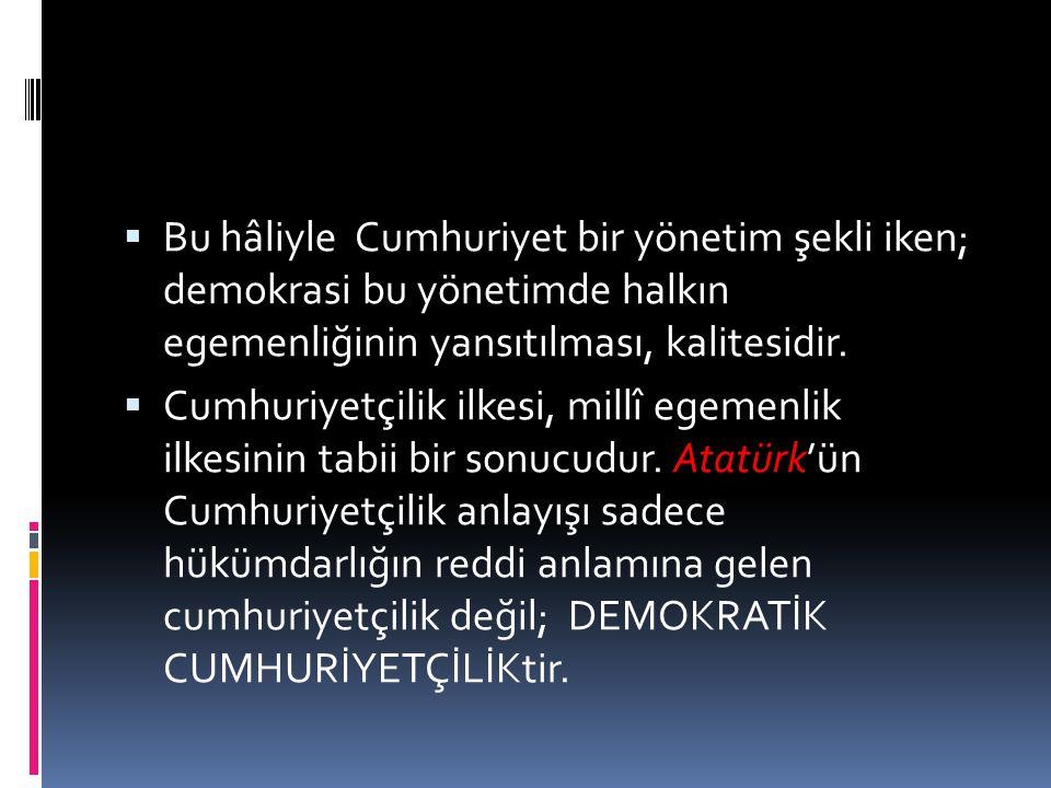  Bu hâliyle Cumhuriyet bir yönetim şekli iken; demokrasi bu yönetimde halkın egemenliğinin yansıtılması, kalitesidir.  Cumhuriyetçilik ilkesi, millî