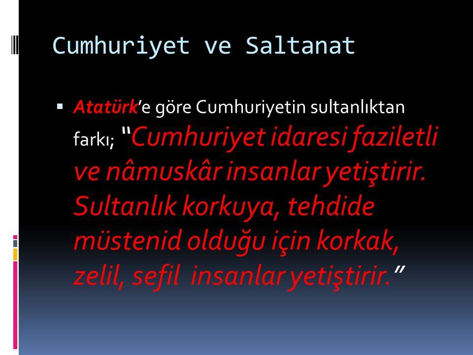 """Cumhuriyet ve Saltanat  Atatürk'e göre Cumhuriyetin sultanlıktan farkı; """"Cumhuriyet idaresi faziletli ve nâmuskâr insanlar yetiştirir. Sultanlık kork"""