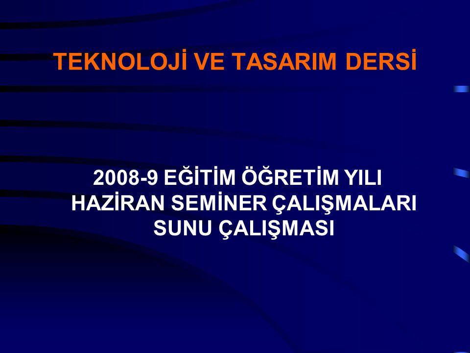 TEKNOLOJİ VE TASARIM DERSİ 2008-9 EĞİTİM ÖĞRETİM YILI HAZİRAN SEMİNER ÇALIŞMALARI SUNU ÇALIŞMASI