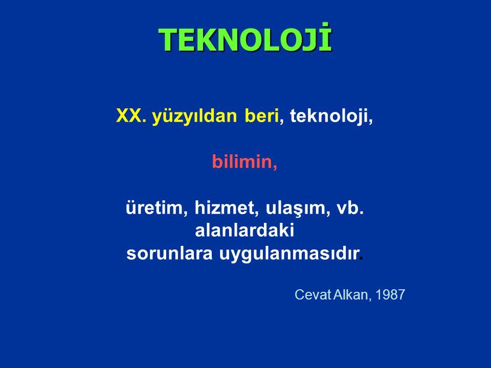 TEKNOLOJİ XX. yüzyıldan beri, teknoloji, bilimin, üretim, hizmet, ulaşım, vb. alanlardaki sorunlara uygulanmasıdır. Cevat Alkan, 1987
