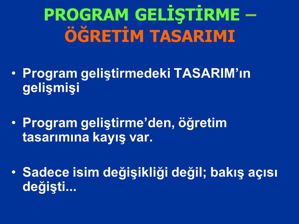 PROGRAM GELİŞTİRME – ÖĞRETİM TASARIMI Program geliştirmedeki TASARIM'ın gelişmişi Program geliştirme'den, öğretim tasarımına kayış var. Sadece isim de