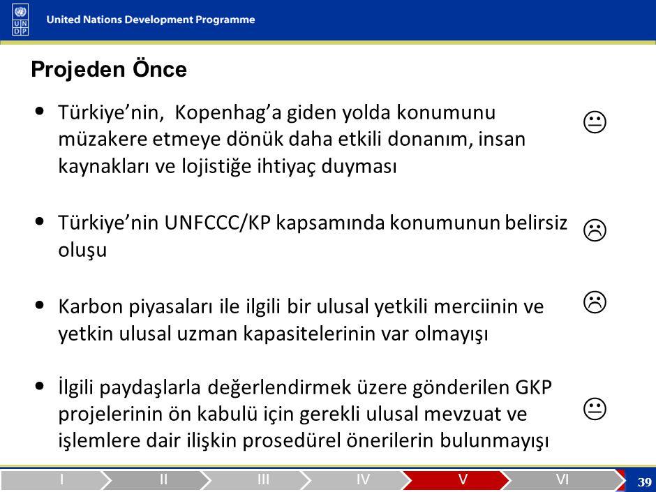 39 Projeden Önce Türkiye'nin, Kopenhag'a giden yolda konumunu müzakere etmeye dönük daha etkili donanım, insan kaynakları ve lojistiğe ihtiyaç duyması Türkiye'nin UNFCCC/KP kapsamında konumunun belirsiz oluşu Karbon piyasaları ile ilgili bir ulusal yetkili merciinin ve yetkin ulusal uzman kapasitelerinin var olmayışı İlgili paydaşlarla değerlendirmek üzere gönderilen GKP projelerinin ön kabulü için gerekli ulusal mevzuat ve işlemlere dair ilişkin prosedürel önerilerin bulunmayışı 