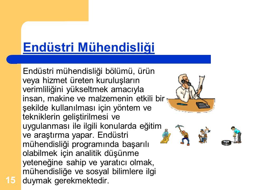 15 Endüstri Mühendisliği Endüstri mühendisliği bölümü, ürün veya hizmet üreten kuruluşların verimliliğini yükseltmek amacıyla insan, makine ve malzeme