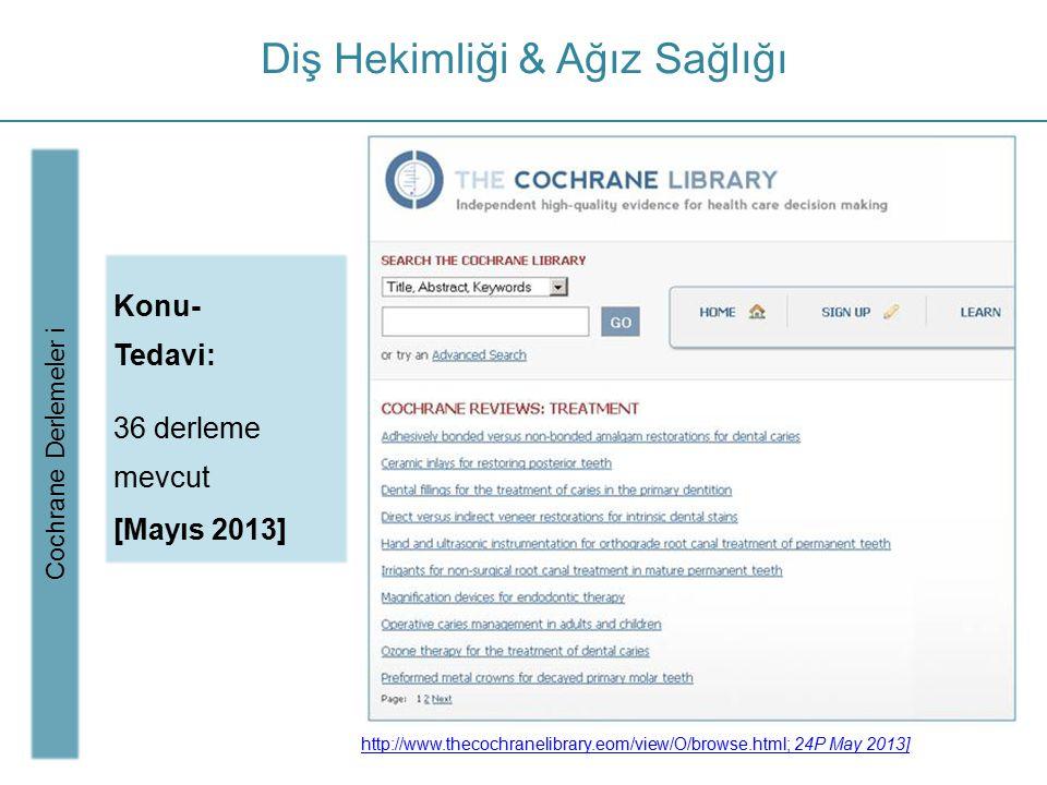 Diş Hekimliği & Ağız Sağlığı Cochrane Derlemeler i Konu- Tedavi: 36 derleme mevcut [Mayıs 2013] http://www.thecochranelibrary.eom/view/O/browse.html;