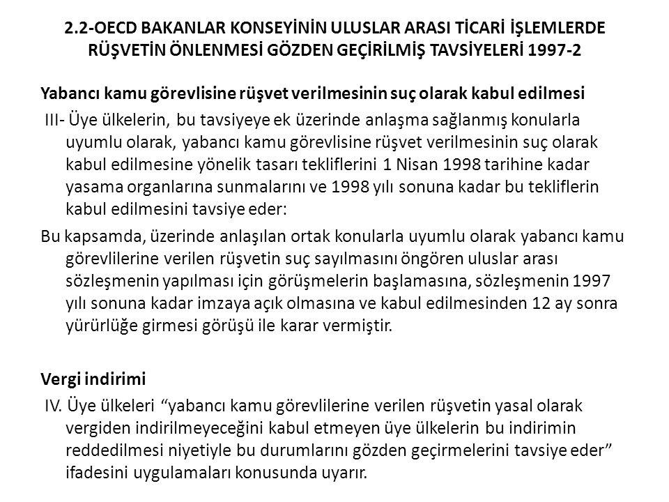 2.2-OECD BAKANLAR KONSEYİNİN ULUSLAR ARASI TİCARİ İŞLEMLERDE RÜŞVETİN ÖNLENMESİ GÖZDEN GEÇİRİLMİŞ TAVSİYELERİ 1997-2 Yabancı kamu görevlisine rüşvet verilmesinin suç olarak kabul edilmesi III- Üye ülkelerin, bu tavsiyeye ek üzerinde anlaşma sağlanmış konularla uyumlu olarak, yabancı kamu görevlisine rüşvet verilmesinin suç olarak kabul edilmesine yönelik tasarı tekliflerini 1 Nisan 1998 tarihine kadar yasama organlarına sunmalarını ve 1998 yılı sonuna kadar bu tekliflerin kabul edilmesini tavsiye eder: Bu kapsamda, üzerinde anlaşılan ortak konularla uyumlu olarak yabancı kamu görevlilerine verilen rüşvetin suç sayılmasını öngören uluslar arası sözleşmenin yapılması için görüşmelerin başlamasına, sözleşmenin 1997 yılı sonuna kadar imzaya açık olmasına ve kabul edilmesinden 12 ay sonra yürürlüğe girmesi görüşü ile karar vermiştir.