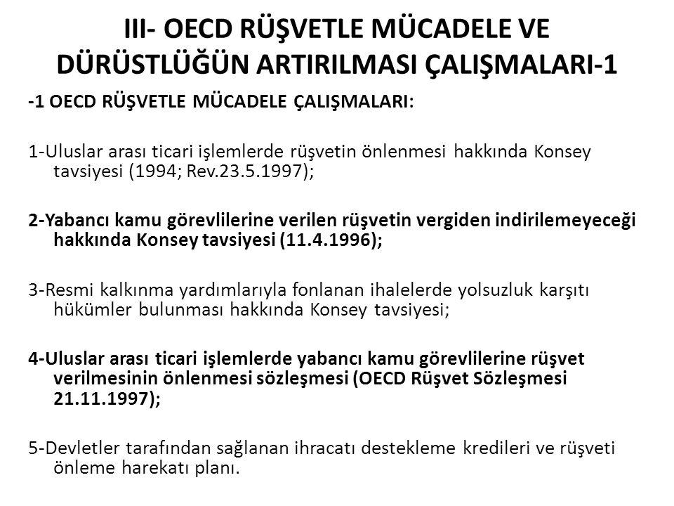 III- OECD RÜŞVETLE MÜCADELE VE DÜRÜSTLÜĞÜN ARTIRILMASI ÇALIŞMALARI-1 -1 OECD RÜŞVETLE MÜCADELE ÇALIŞMALARI: 1-Uluslar arası ticari işlemlerde rüşvetin önlenmesi hakkında Konsey tavsiyesi (1994; Rev.23.5.1997); 2-Yabancı kamu görevlilerine verilen rüşvetin vergiden indirilemeyeceği hakkında Konsey tavsiyesi (11.4.1996); 3-Resmi kalkınma yardımlarıyla fonlanan ihalelerde yolsuzluk karşıtı hükümler bulunması hakkında Konsey tavsiyesi; 4-Uluslar arası ticari işlemlerde yabancı kamu görevlilerine rüşvet verilmesinin önlenmesi sözleşmesi (OECD Rüşvet Sözleşmesi 21.11.1997); 5-Devletler tarafından sağlanan ihracatı destekleme kredileri ve rüşveti önleme harekatı planı.