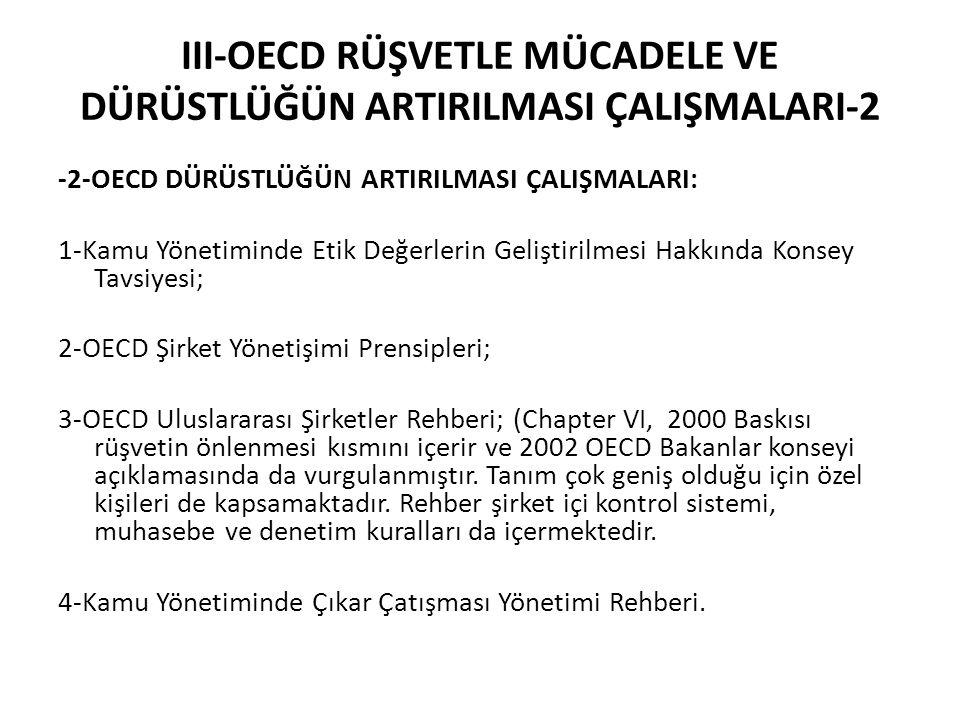 III-OECD RÜŞVETLE MÜCADELE VE DÜRÜSTLÜĞÜN ARTIRILMASI ÇALIŞMALARI-2 -2-OECD DÜRÜSTLÜĞÜN ARTIRILMASI ÇALIŞMALARI: 1-Kamu Yönetiminde Etik Değerlerin Geliştirilmesi Hakkında Konsey Tavsiyesi; 2-OECD Şirket Yönetişimi Prensipleri; 3-OECD Uluslararası Şirketler Rehberi; (Chapter VI, 2000 Baskısı rüşvetin önlenmesi kısmını içerir ve 2002 OECD Bakanlar konseyi açıklamasında da vurgulanmıştır.
