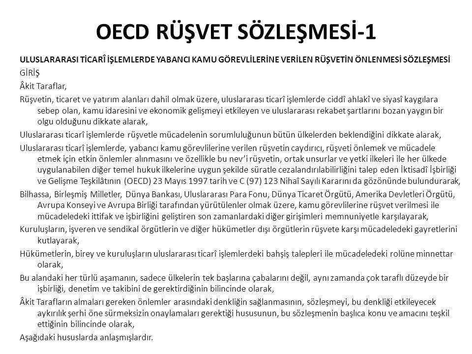 OECD RÜŞVET SÖZLEŞMESİ-1 ULUSLARARASI TİCARÎ İŞLEMLERDE YABANCI KAMU GÖREVLİLERİNE VERİLEN RÜŞVETİN ÖNLENMESİ SÖZLEŞMESİ GİRİŞ Âkit Taraflar, Rüşvetin, ticaret ve yatırım alanları dahil olmak üzere, uluslararası ticarî işlemlerde ciddî ahlakî ve siyasî kaygılara sebep olan, kamu idaresini ve ekonomik gelişmeyi etkileyen ve uluslararası rekabet şartlarını bozan yaygın bir olgu olduğunu dikkate alarak, Uluslararası ticarî işlemlerde rüşvetle mücadelenin sorumluluğunun bütün ülkelerden beklendiğini dikkate alarak, Uluslararası ticarî işlemlerde, yabancı kamu görevlilerine verilen rüşvetin caydırıcı, rüşveti önlemek ve mücadele etmek için etkin önlemler alınmasını ve özellikle bu nev'i rüşvetin, ortak unsurlar ve yetki ilkeleri ile her ülkede uygulanabilen diğer temel hukuk ilkelerine uygun şekilde süratle cezalandırılabilirliğini talep eden İktisadî İşbirliği ve Gelişme Teşkilâtının (OECD) 23 Mayıs 1997 tarih ve C (97) 123 Nihaî Sayılı Kararını da gözönünde bulundurarak, Bilhassa, Birleşmiş Milletler, Dünya Bankası, Uluslararası Para Fonu, Dünya Ticaret Örgütü, Amerika Devletleri Örgütü, Avrupa Konseyi ve Avrupa Birliği tarafından yürütülenler olmak üzere, kamu görevlilerine rüşvet verilmesi ile mücadeledeki ittifak ve işbirliğini geliştiren son zamanlardaki diğer girişimleri memnuniyetle karşılayarak, Kuruluşların, işveren ve sendikal örgütlerin ve diğer hükümetler dışı örgütlerin rüşvete karşı mücadeledeki gayretlerini kutlayarak, Hükümetlerin, birey ve kuruluşların uluslararası ticarî işlemlerdeki bahşiş talepleri ile mücadeledeki rolüne minnettar olarak, Bu alandaki her türlü aşamanın, sadece ülkelerin tek başlarına çabalarını değil, aynı zamanda çok taraflı düzeyde bir işbirliği, denetim ve takibini de gerektirdiğinin bilincinde olarak, Âkit Tarafların almaları gereken önlemler arasındaki denkliğin sağlanmasının, sözleşmeyi, bu denkliği etkileyecek aykırılık şerhi öne sürmeksizin onaylamaları gerektiği hususunun, bu sözleşmenin başlıca konu ve amacını teşkil ettiğ