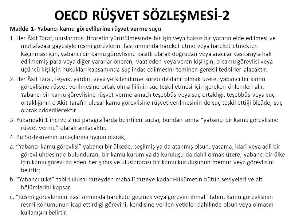 OECD RÜŞVET SÖZLEŞMESİ-3 Madde 2- Tüzel kişilerin sorumluluğu Her, Âkit Taraf, kendi hukuk ilkelerine uygun olarak, yabancı bir kamu görevlisine rüşvet verilmesi halinde tüzel kişilerin sorumluluğunu sağlamak için gereken önlemleri alır.