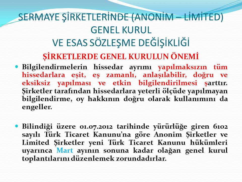SERMAYE ŞİRKETLERİNDE (ANONİM – LİMİTED) GENEL KURUL VE ESAS SÖZLEŞME DEĞİŞİKLİĞİ GENEL KURUL TOPLANTISI ÇAĞRI USULÜ Genel kurul toplantı çağrısı; esas sözleşmede belirtilen şekilde, Türkiye Ticaret Sicili Gazetesinde, internet sitelerinde (internet sitesi açmakla yükümlü olan şirketlerde), genel kurul toplantısına elektronik ortamda katılma sistemini uygulayan şirketlerde, elektronik genel kurul sisteminde de yapılacak duyuru ile yapılır.