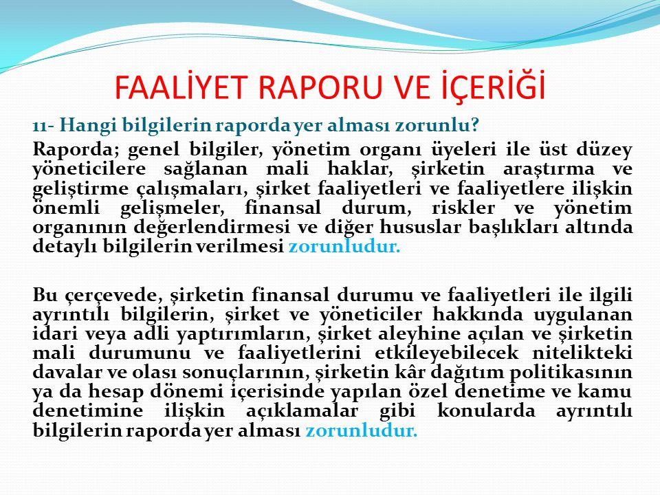 FAALİYET RAPORU VE İÇERİĞİ 11- Hangi bilgilerin raporda yer alması zorunlu? Raporda; genel bilgiler, yönetim organı üyeleri ile üst düzey yöneticilere