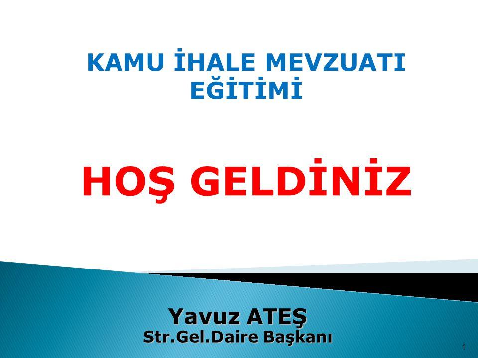KAMU İHALE MEVZUATI EĞİTİMİ HOŞ GELDİNİZ 1 Yavuz ATEŞ Str.Gel.Daire Başkanı