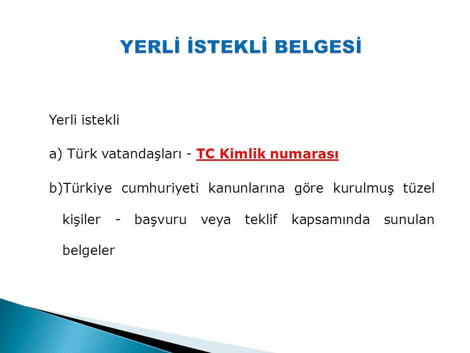 Yerli istekli a) Türk vatandaşları - TC Kimlik numarası b)Türkiye cumhuriyeti kanunlarına göre kurulmuş tüzel kişiler - başvuru veya teklif kapsamında