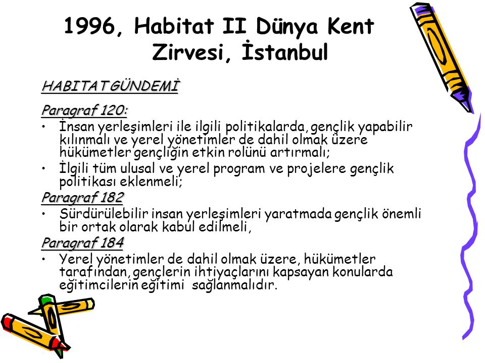 1996, Habitat II Dünya Kent Zirvesi, İstanbul HABITAT GÜNDEMİ Paragraf 120: İnsan yerleşimleri ile ilgili politikalarda, gençlik yapabilir kılınmalı ve yerel yönetimler de dahil olmak üzere hükümetler gençliğin etkin rolünü artırmalı; İlgili tüm ulusal ve yerel program ve projelere gençlik politikası eklenmeli; Paragraf 182 Sürdürülebilir insan yerleşimleri yaratmada gençlik önemli bir ortak olarak kabul edilmeli, Paragraf 184 Yerel yönetimler de dahil olmak üzere, hükümetler tarafından, gençlerin ihtiyaçlarını kapsayan konularda eğitimcilerin eğitimi sağlanmalıdır.