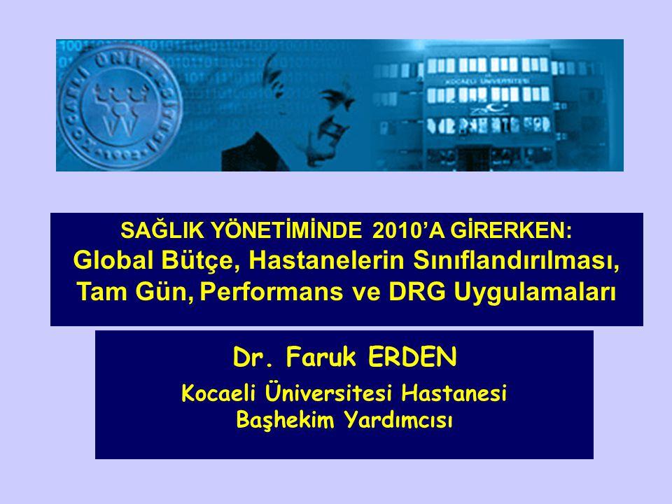 Dr. Faruk ERDEN Kocaeli Üniversitesi Hastanesi Başhekim Yardımcısı SAĞLIK YÖNETİMİNDE 2010'A GİRERKEN: Global Bütçe, Hastanelerin Sınıflandırılması, T