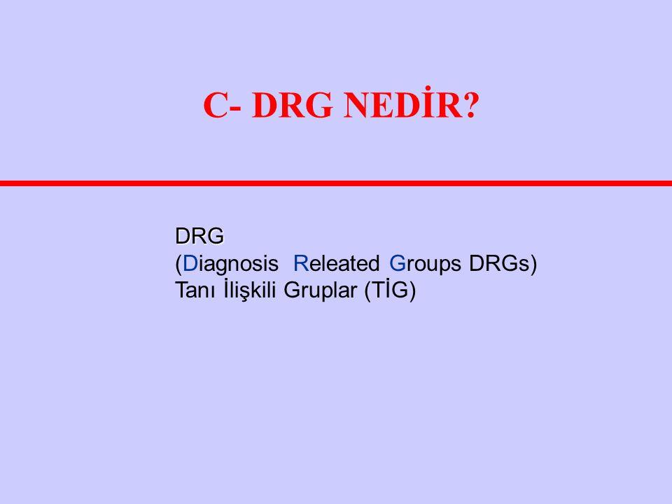 C- DRG NEDİR DRG (Diagnosis Releated Groups DRGs) Tanı İlişkili Gruplar (TİG)