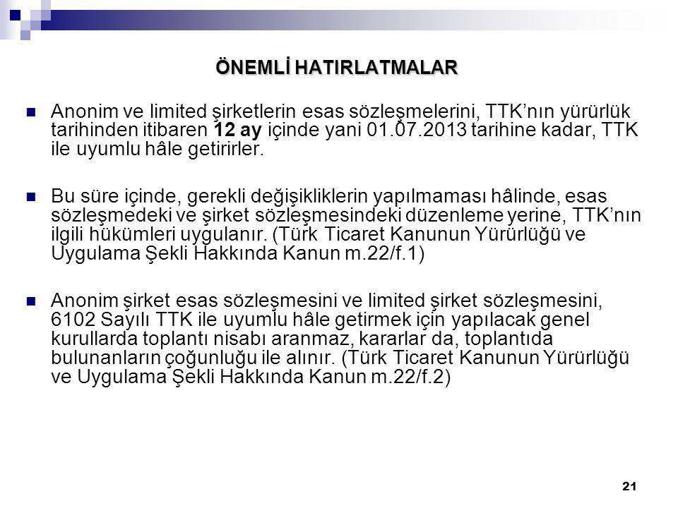 21 ÖNEMLİ HATIRLATMALAR Anonim ve limited şirketlerin esas sözleşmelerini, TTK'nın yürürlük tarihinden itibaren 12 ay içinde yani 01.07.2013 tarihine