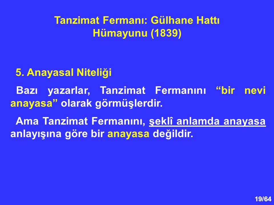 """19/64 5. Anayasal Niteliği Bazı yazarlar, Tanzimat Fermanını """"bir nevi anayasa"""" olarak görmüşlerdir. Ama Tanzimat Fermanını, şeklî anlamda anayasa anl"""