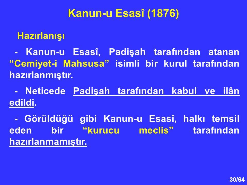 "30/64 Hazırlanışı - Kanun-u Esasî, Padişah tarafından atanan ""Cemiyet-i Mahsusa"" isimli bir kurul tarafından hazırlanmıştır. - Neticede Padişah tarafı"