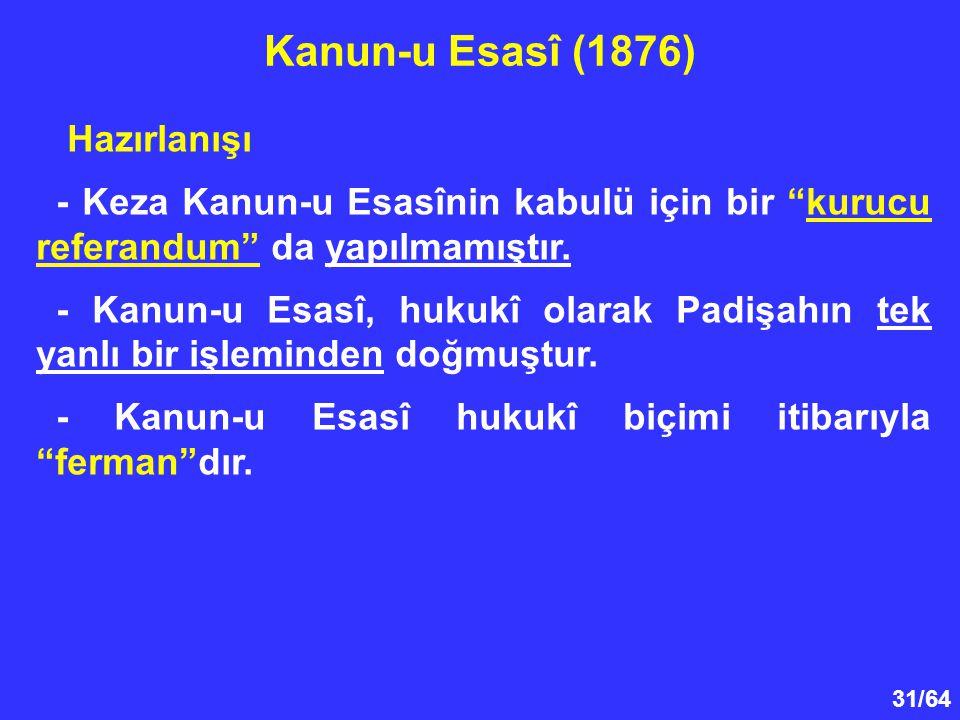 """31/64 Hazırlanışı - Keza Kanun-u Esasînin kabulü için bir """"kurucu referandum"""" da yapılmamıştır. - Kanun-u Esasî, hukukî olarak Padişahın tek yanlı bir"""