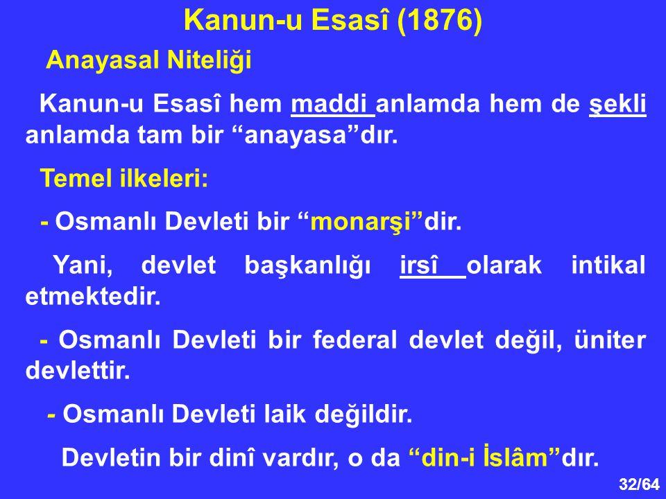"""32/64 Anayasal Niteliği Kanun-u Esasî hem maddi anlamda hem de şekli anlamda tam bir """"anayasa""""dır. Temel ilkeleri: - Osmanlı Devleti bir """"monarşi""""dir."""