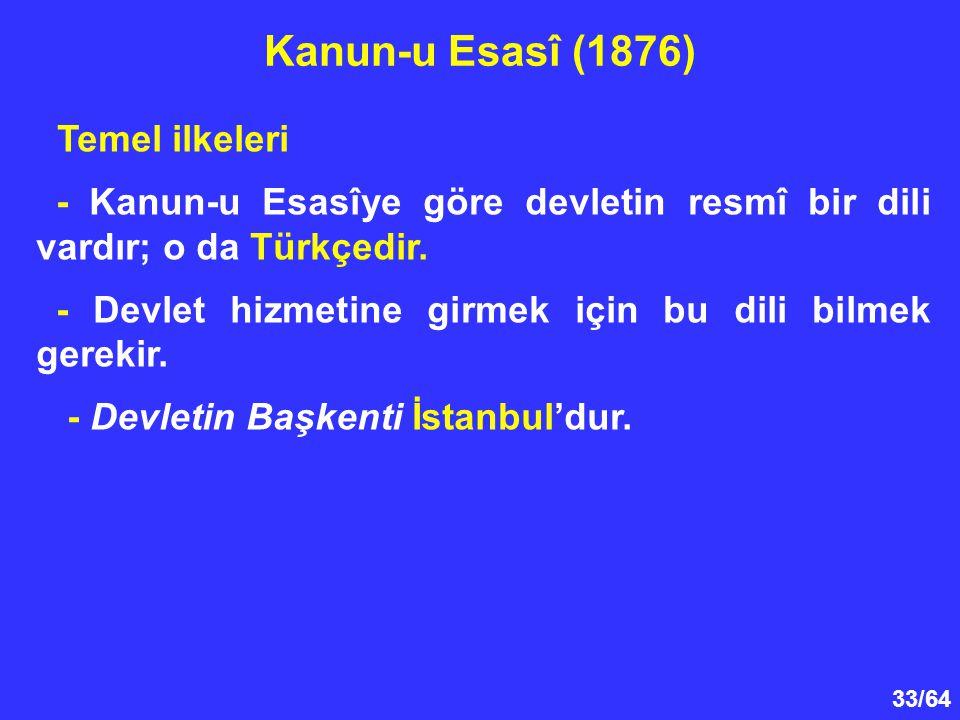 33/64 Temel ilkeleri - Kanun-u Esasîye göre devletin resmî bir dili vardır; o da Türkçedir. - Devlet hizmetine girmek için bu dili bilmek gerekir. - D