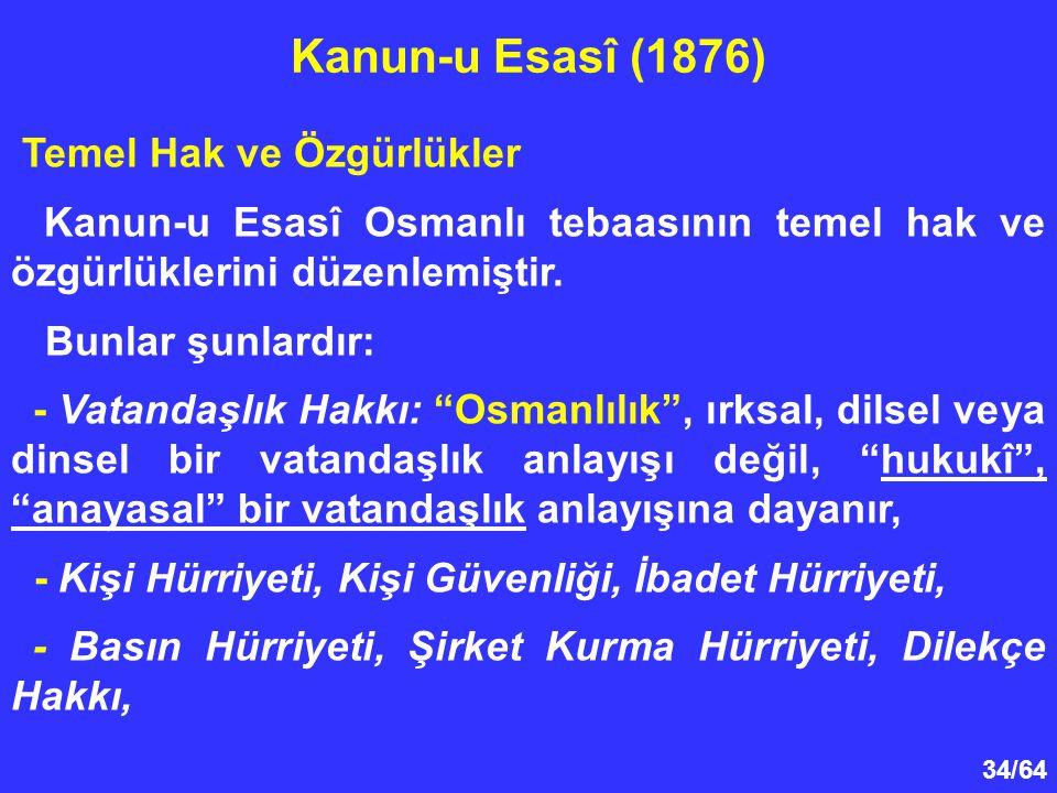 """34/64 Temel Hak ve Özgürlükler Kanun-u Esasî Osmanlı tebaasının temel hak ve özgürlüklerini düzenlemiştir. Bunlar şunlardır: - Vatandaşlık Hakkı: """"Osm"""