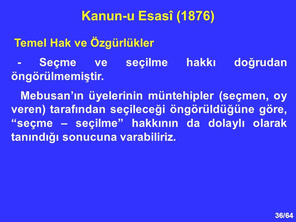 36/64 Temel Hak ve Özgürlükler - Seçme ve seçilme hakkı doğrudan öngörülmemiştir. Mebusan'ın üyelerinin müntehipler (seçmen, oy veren) tarafından seçi