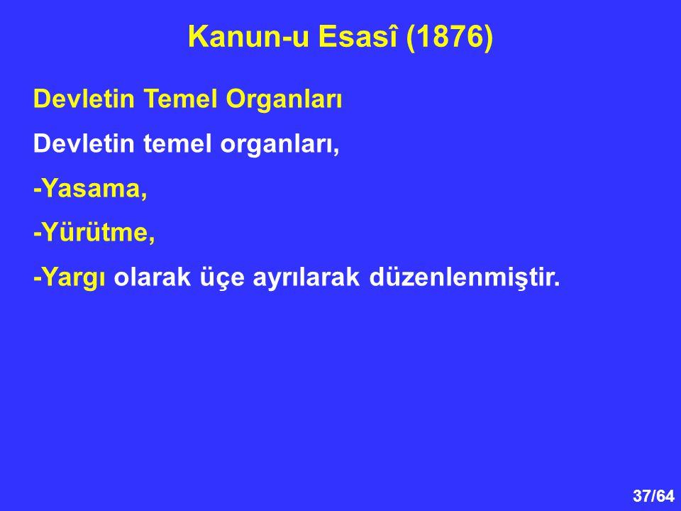 37/64 Devletin Temel Organları Devletin temel organları, -Yasama, -Yürütme, -Yargı olarak üçe ayrılarak düzenlenmiştir. Kanun-u Esasî (1876)