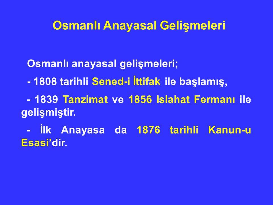 Osmanlı anayasal gelişmeleri; - 1808 tarihli Sened-i İttifak ile başlamış, - 1839 Tanzimat ve 1856 Islahat Fermanı ile gelişmiştir. - İlk Anayasa da 1
