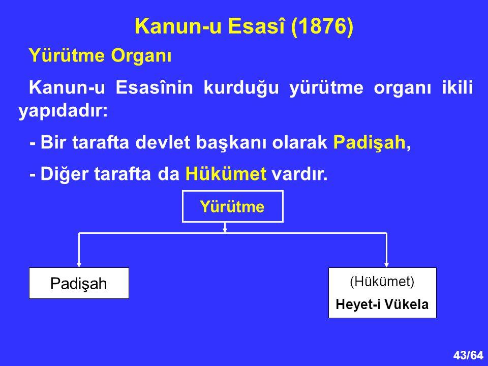 43/64 Yürütme Organı Kanun-u Esasînin kurduğu yürütme organı ikili yapıdadır: - Bir tarafta devlet başkanı olarak Padişah, - Diğer tarafta da Hükümet