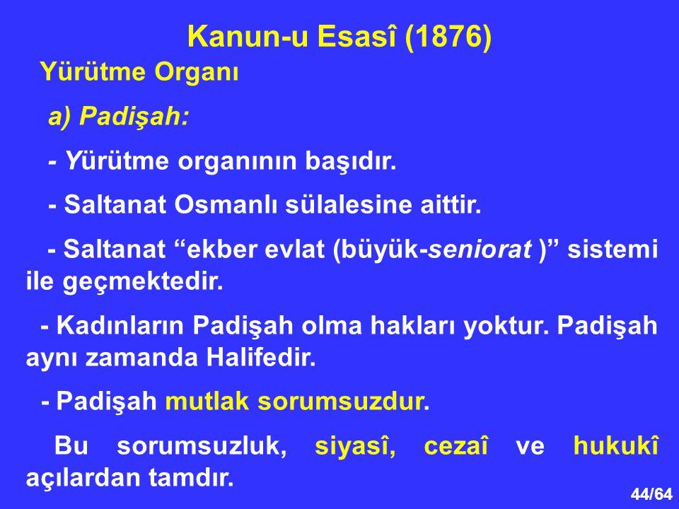 """44/64 Yürütme Organı a) Padişah: - Yürütme organının başıdır. - Saltanat Osmanlı sülalesine aittir. - Saltanat """"ekber evlat (büyük-seniorat )"""" sistemi"""