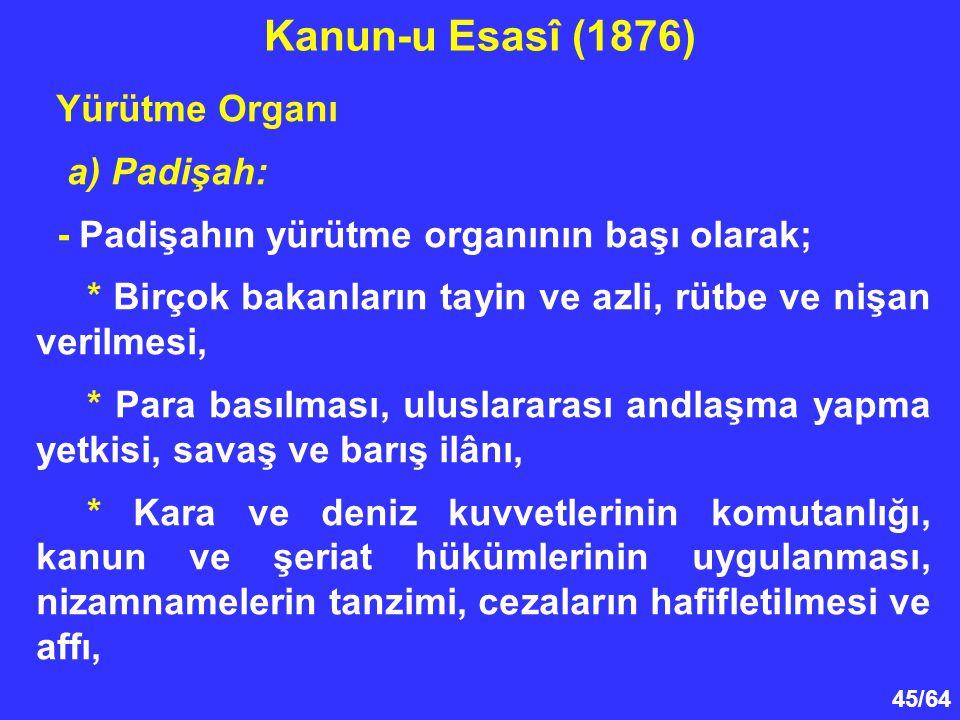 45/64 Yürütme Organı a) Padişah: - Padişahın yürütme organının başı olarak; * Birçok bakanların tayin ve azli, rütbe ve nişan verilmesi, * Para basılm