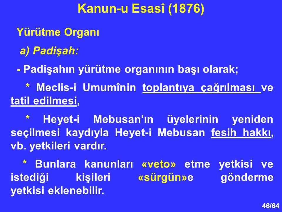46/64 Yürütme Organı a) Padişah: - Padişahın yürütme organının başı olarak; * Meclis-i Umumînin toplantıya çağrılması ve tatil edilmesi, * Heyet-i Meb