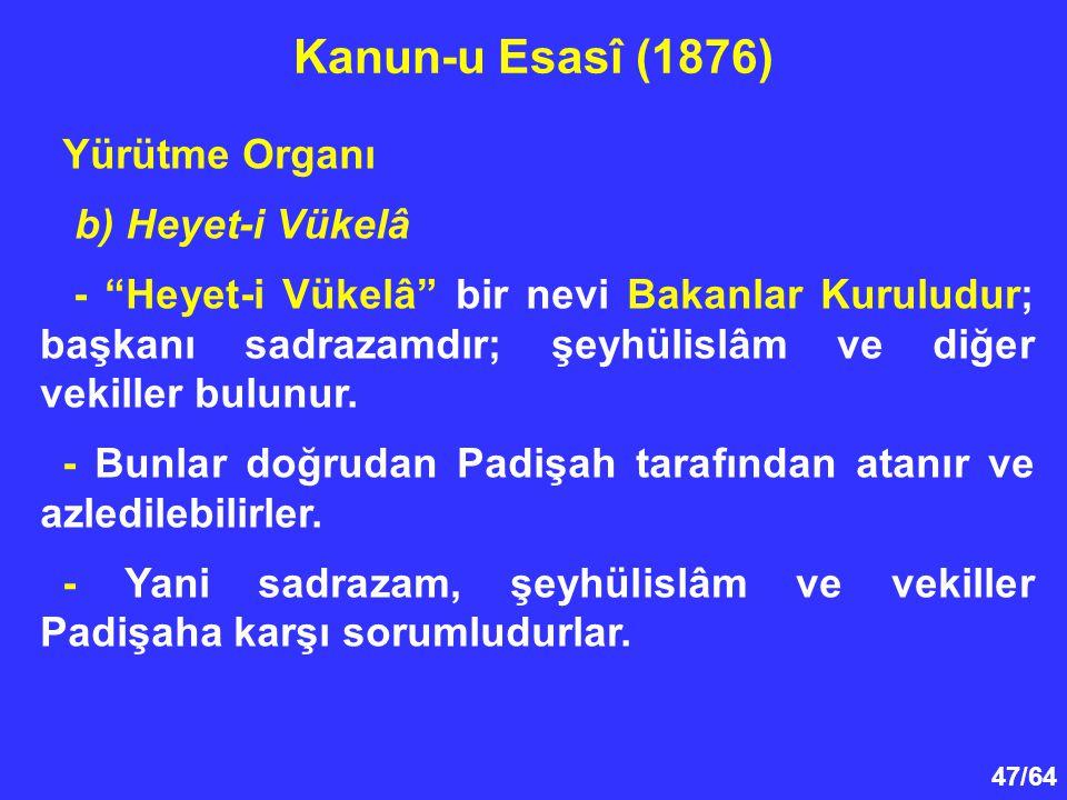 """47/64 Yürütme Organı b) Heyet-i Vükelâ - """"Heyet-i Vükelâ"""" bir nevi Bakanlar Kuruludur; başkanı sadrazamdır; şeyhülislâm ve diğer vekiller bulunur. - B"""