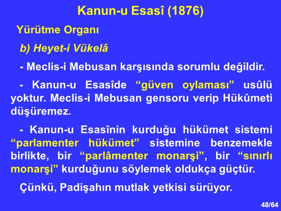 """48/64 Yürütme Organı b) Heyet-i Vükelâ - Meclis-i Mebusan karşısında sorumlu değildir. - Kanun-u Esasîde """"güven oylaması"""" usûlü yoktur. Meclis-i Mebus"""