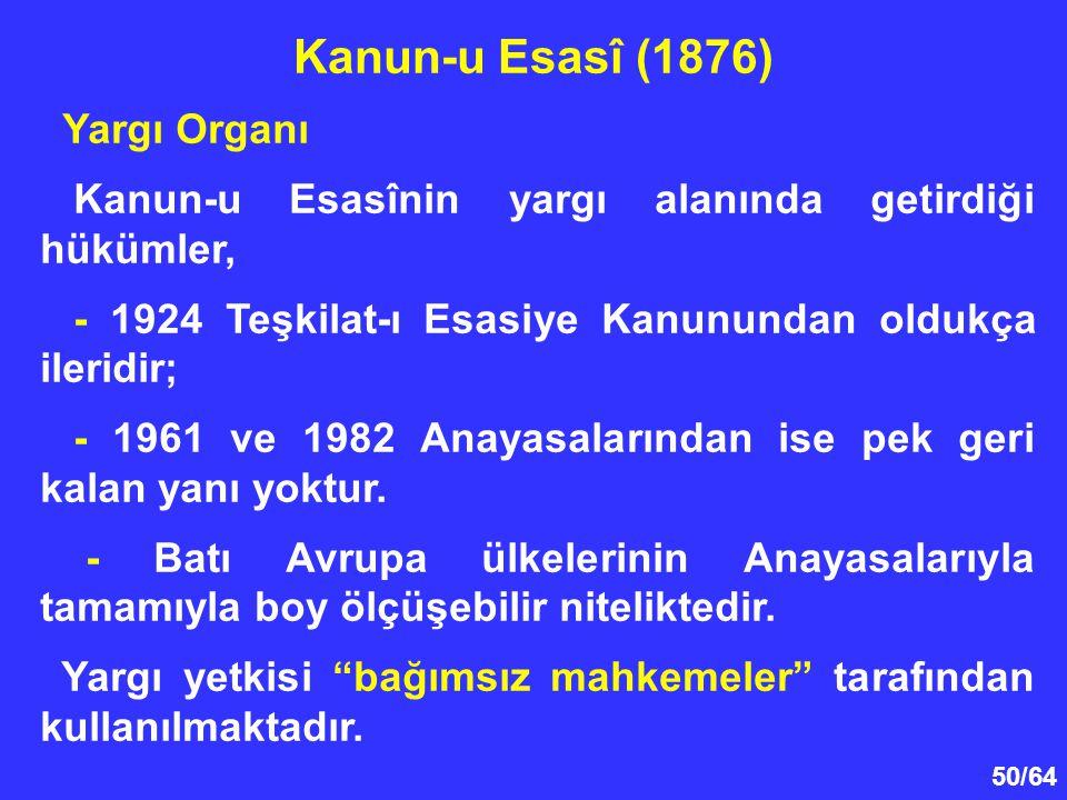 50/64 Yargı Organı Kanun-u Esasînin yargı alanında getirdiği hükümler, - 1924 Teşkilat-ı Esasiye Kanunundan oldukça ileridir; - 1961 ve 1982 Anayasala