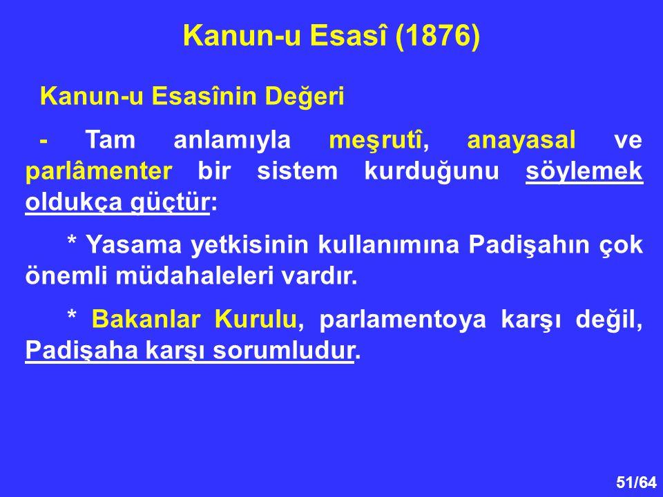 51/64 Kanun-u Esasînin Değeri - Tam anlamıyla meşrutî, anayasal ve parlâmenter bir sistem kurduğunu söylemek oldukça güçtür: * Yasama yetkisinin kulla