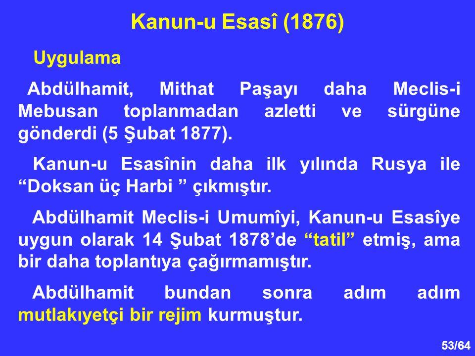 53/64 Uygulama Abdülhamit, Mithat Paşayı daha Meclis-i Mebusan toplanmadan azletti ve sürgüne gönderdi (5 Şubat 1877). Kanun-u Esasînin daha ilk yılın
