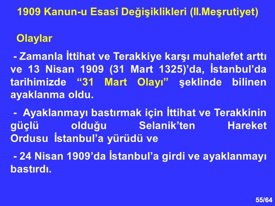"""55/64 Olaylar - Zamanla İttihat ve Terakkiye karşı muhalefet arttı ve 13 Nisan 1909 (31 Mart 1325)'da, İstanbul'da tarihimizde """"31 Mart Olayı"""" şeklind"""