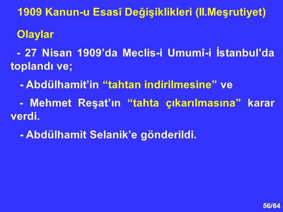 """56/64 Olaylar - 27 Nisan 1909'da Meclis-i Umumî-i İstanbul'da toplandı ve; - Abdülhamit'in """"tahtan indirilmesine"""" ve - Mehmet Reşat'ın """"tahta çıkarılm"""