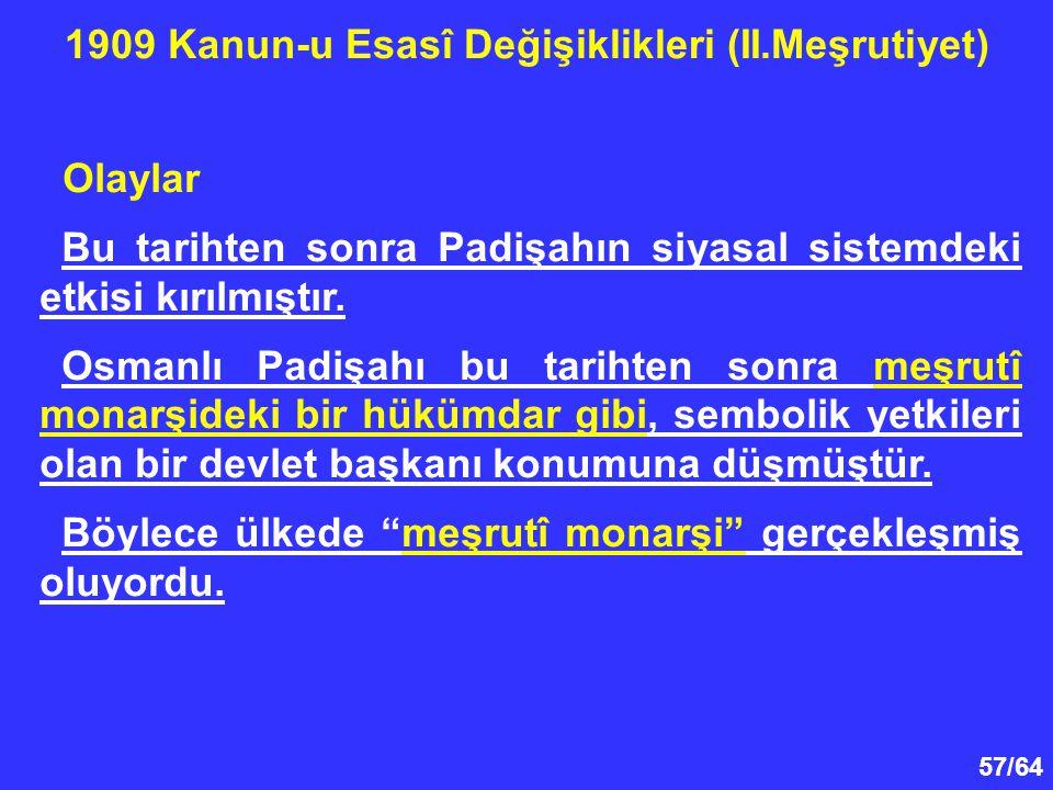 57/64 Olaylar Bu tarihten sonra Padişahın siyasal sistemdeki etkisi kırılmıştır. Osmanlı Padişahı bu tarihten sonra meşrutî monarşideki bir hükümdar g