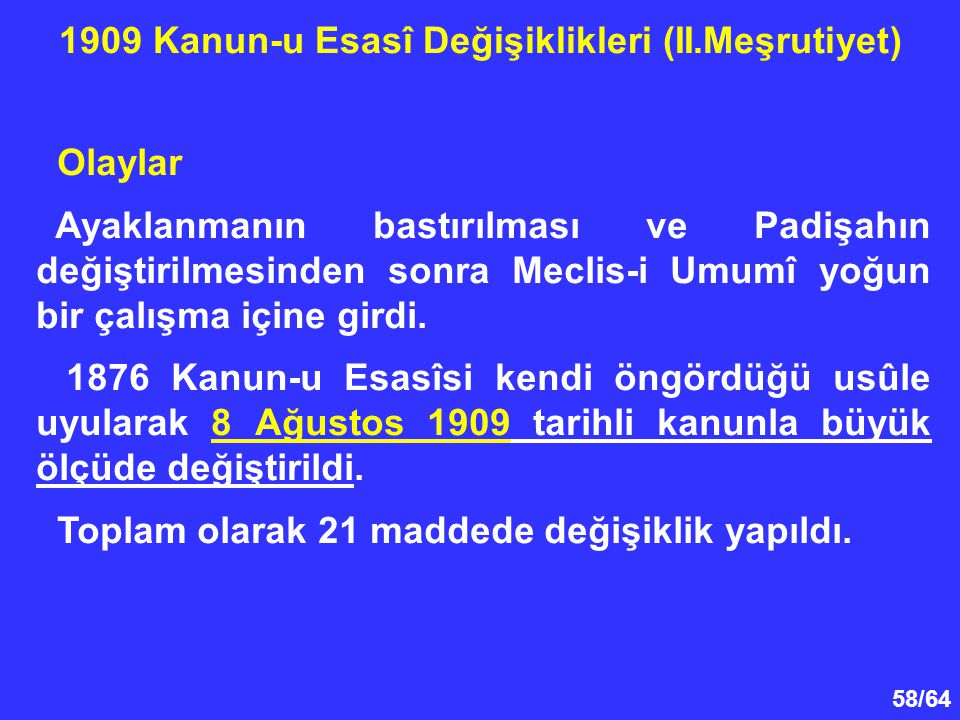 58/64 Olaylar Ayaklanmanın bastırılması ve Padişahın değiştirilmesinden sonra Meclis-i Umumî yoğun bir çalışma içine girdi. 1876 Kanun-u Esasîsi kendi