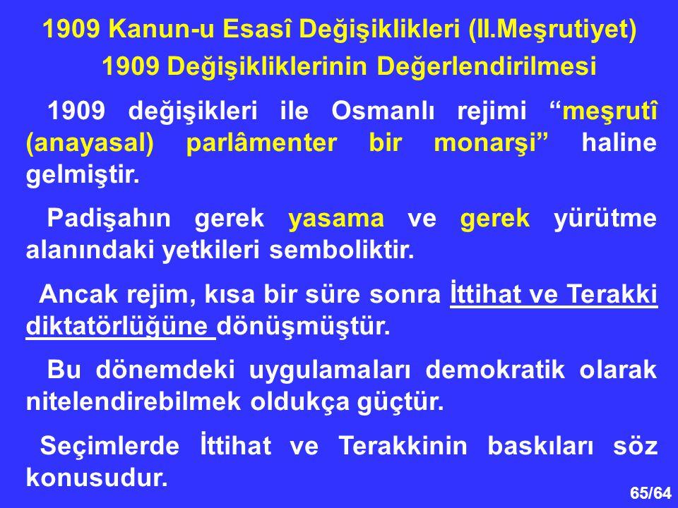 """65/64 1909 Değişikliklerinin Değerlendirilmesi 1909 değişikleri ile Osmanlı rejimi """"meşrutî (anayasal) parlâmenter bir monarşi"""" haline gelmiştir. Padi"""